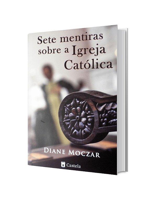 Sete Mentiras Sobre a Igreja Católica - Diane Moczar