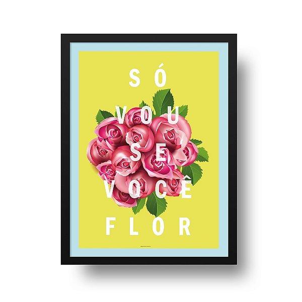Poster Flor - Só Vou se Você Flor
