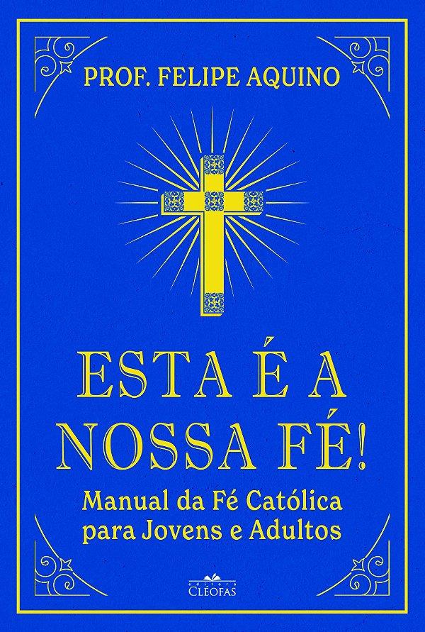 Esta é a Nossa Fé! Manual da Fé Católica para Jovens e Adultos