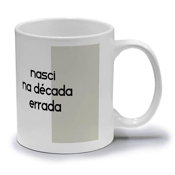 NASCI NA DÉCADA ERRADA - CANECA