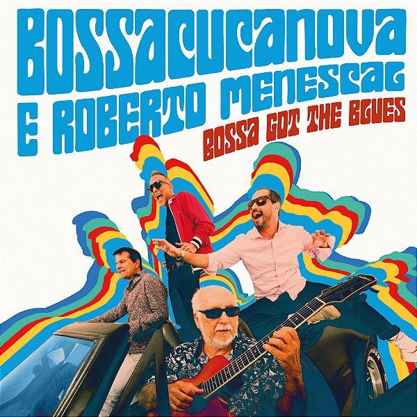 BOSSACUCANOVA & ROBERTO MENESCAL - BOSSA GOT THE BLUES - ENTREGA PREVISTA PARA A PARTIR DE 11/10/2019