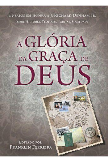 A Glória da Graça de Deus- Ensaios em Honra a J. Richard Denham Jr.