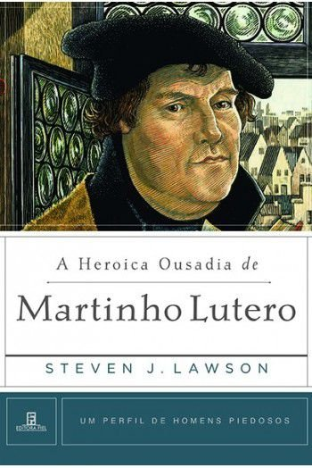 A Heroica Ousadia de Martinho Lutero