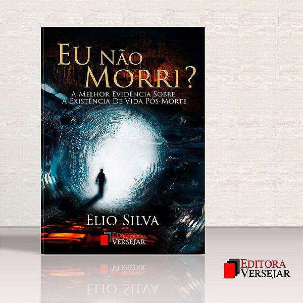 Eu Não Morri? A Melhor Evidência Sobre A Existência De Vida Pós-Morte   Elio Silva