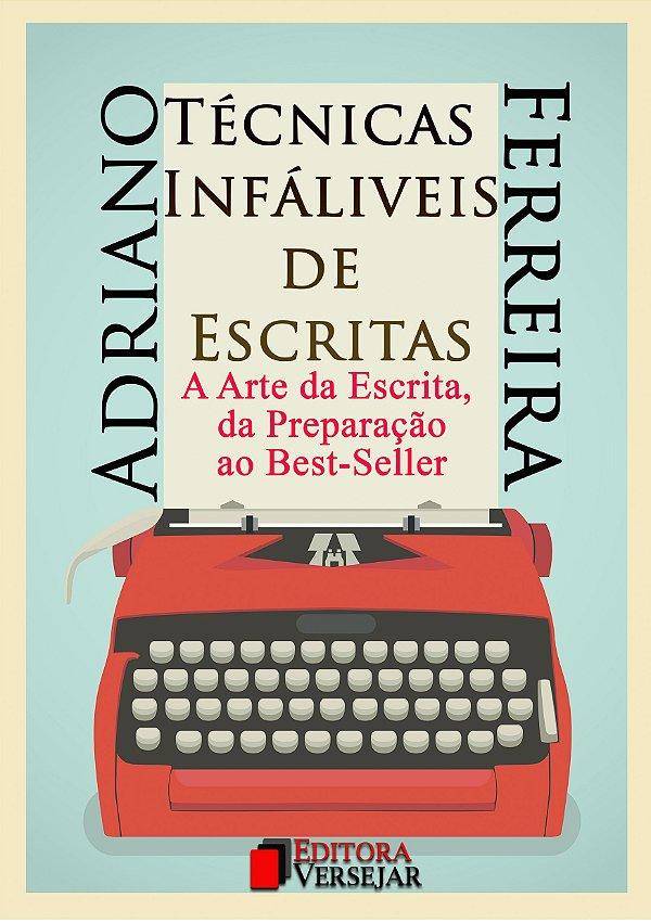 Técnicas Infalíveis de Escritas: A Arte da Escrita, da Preparação ao Best-Seller | Adriano Ferreira