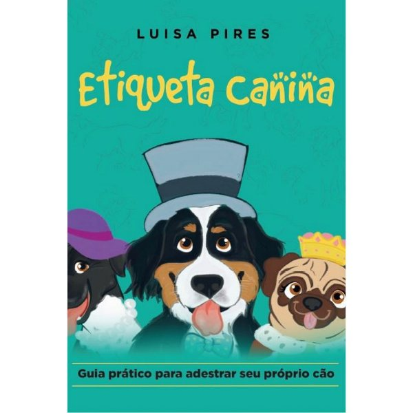 Etiqueta canina: - guia prático para adestrar seu próprio cão