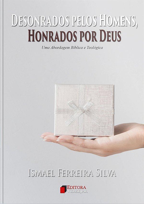 Desonrados Pelos Homens, Honrados Por Deus   Ismael Ferreira Silva