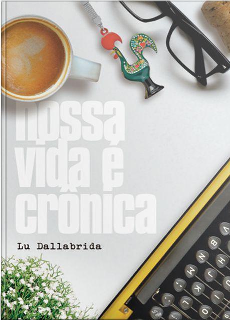 Nossa Vida É Crônica   Lu Dallabrida