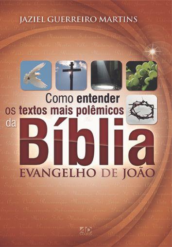 Como Entender os Textos Mais Polêmicos da Bíblia - Evangelhos de João - Jaziel Guerreiro Martins