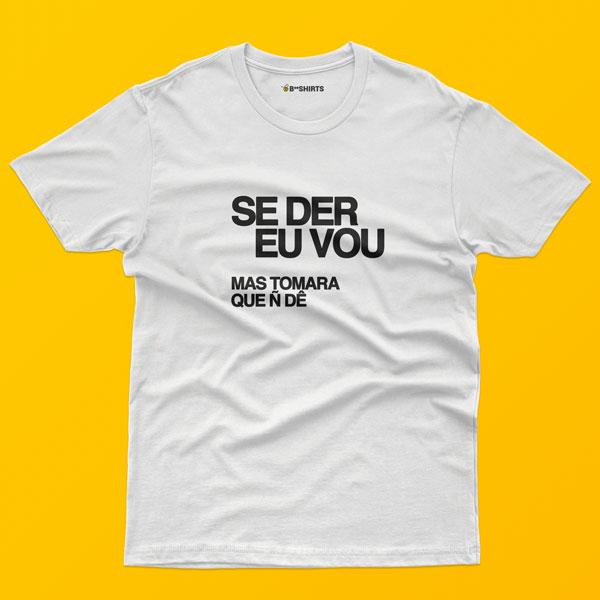 Camiseta Com Frase - Se Der Eu Vou, Mas Tomara Que Não Dê