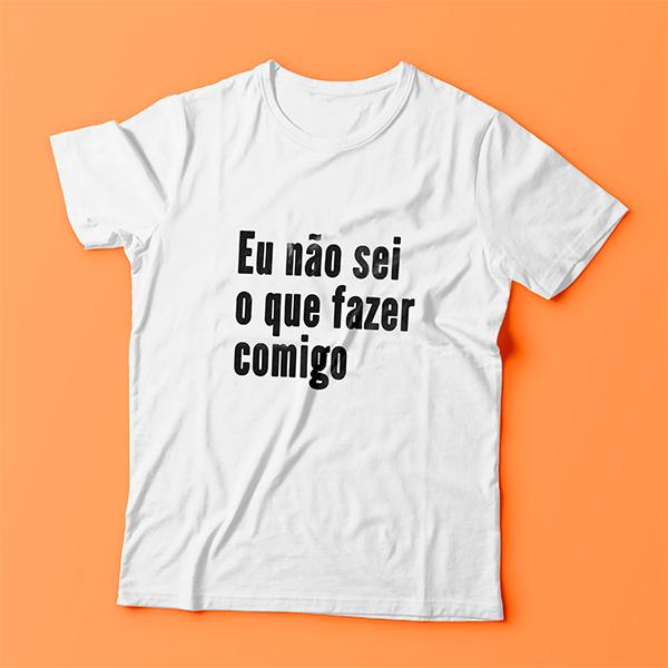 Camiseta Eu Não Sei O Que Fazer Comigo