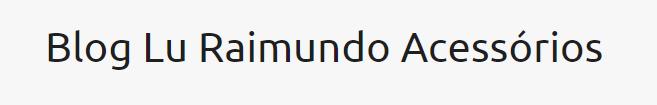 Blog Lu Raimundo Acessórios