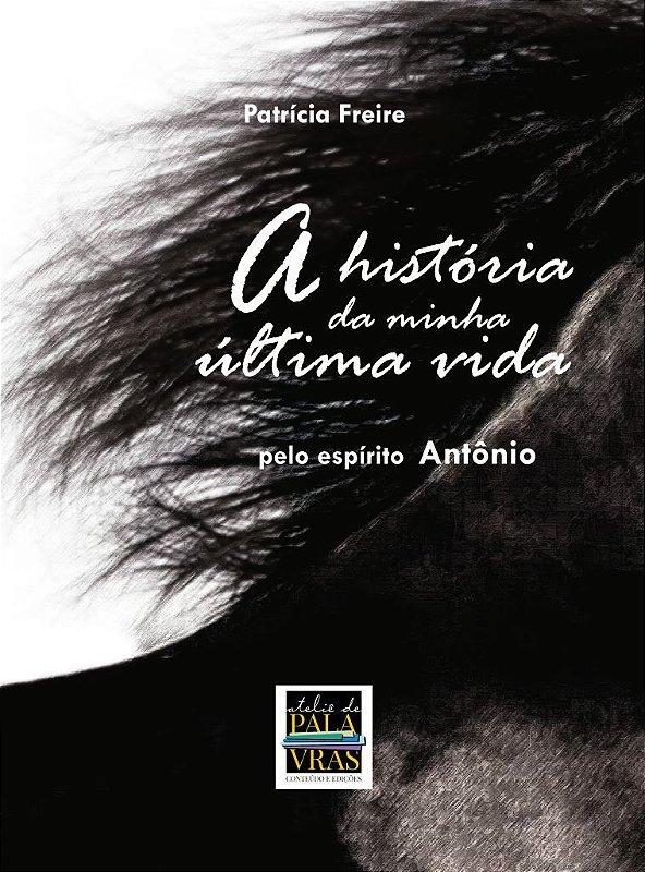 A história da minha última vida (Psicografia de Patrícia Freire - pelo espírito Antônio)