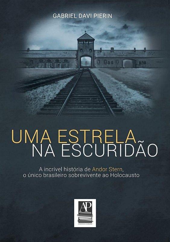 Uma Estrela na Escuridão: a história de Andor Stern, o único brasileiro sobrevivente ao holocausto (Autor: Gabriel Davi Pierin)