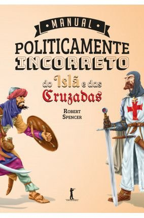 MANUAL POLITICAMENTE INCORRETO DO ISLÃ E DAS CRUZADAS - Robert Spencer