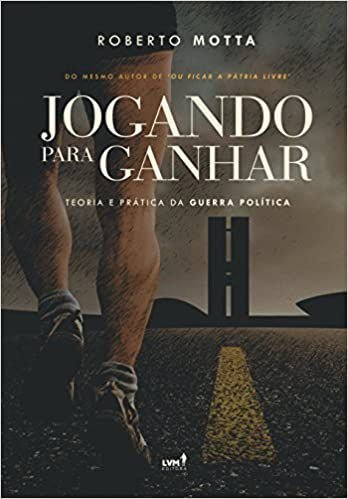 JOGANDO PARA GANHAR – TEORIA E PRÁTICA DA GUERRA POLÍTICA - Roberto Motta