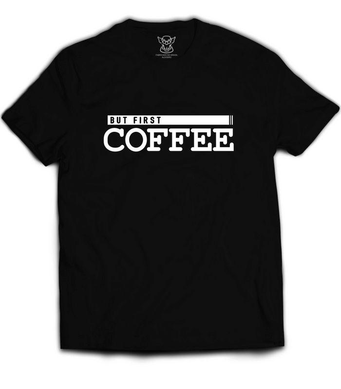 Camiseta But First Coffee faz referência ao café que é o elixir dos reles mortais.  Usado como combustível conversor de códigos por programadores em todo mundo.