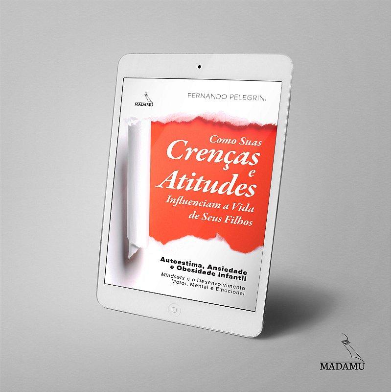 EBOOK - Como Suas Crenças e Atitudes Influenciam a Vida de Seus Filhos | Fernando Pelegrini